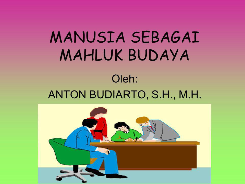 MANUSIA SEBAGAI MAHLUK BUDAYA Oleh: ANTON BUDIARTO, S.H., M.H.