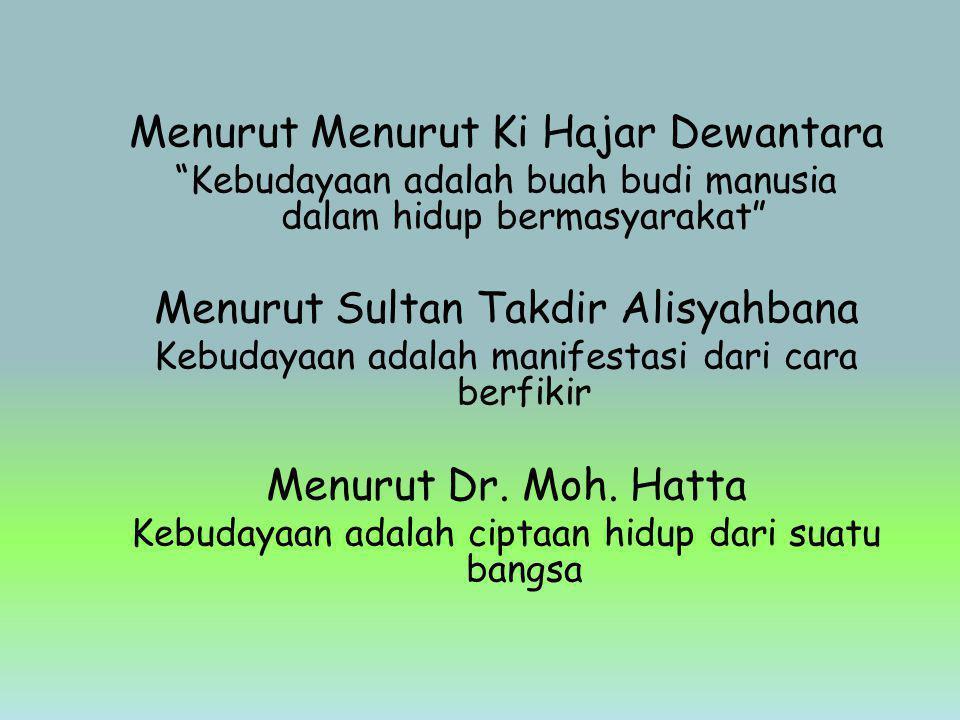 Menurut Menurut Ki Hajar Dewantara Kebudayaan adalah buah budi manusia dalam hidup bermasyarakat Menurut Sultan Takdir Alisyahbana Kebudayaan adalah manifestasi dari cara berfikir Menurut Dr.
