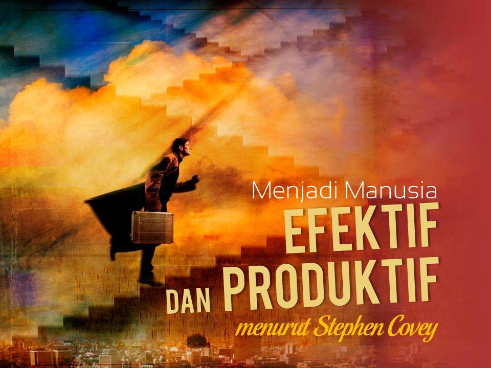 EFEKTIF Menjadi Manusia menurut Stephen Covey Dan PRODUKTIF