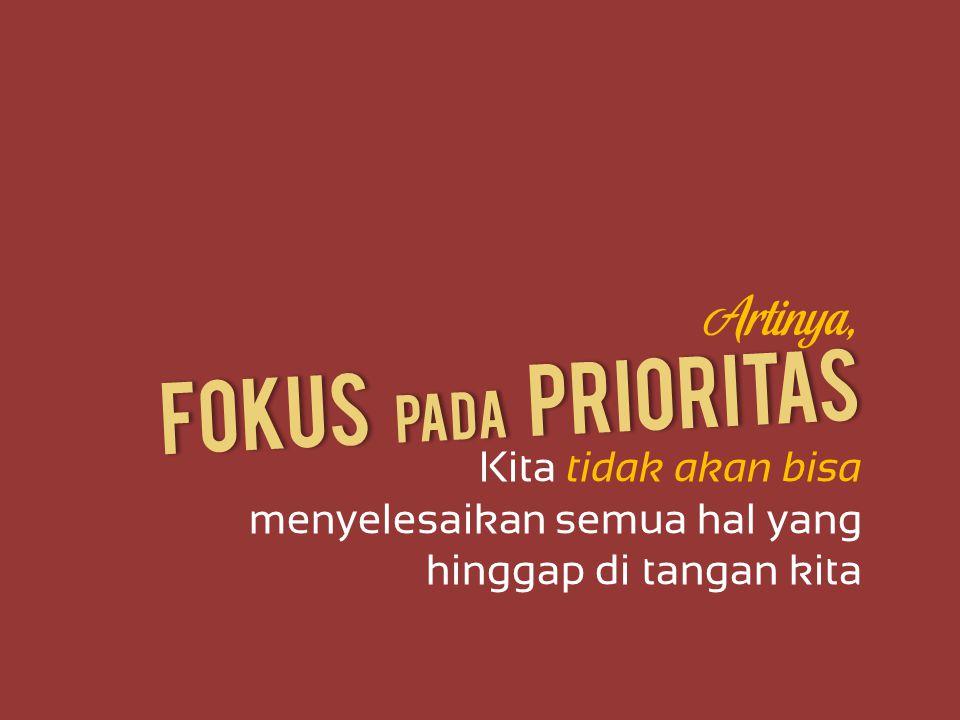 Fokus Pada Prioritas Artinya, Kita tidak akan bisa menyelesaikan semua hal yang hinggap di tangan kita