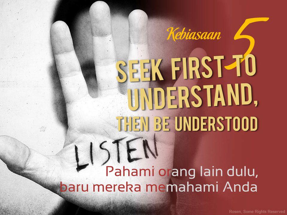 Pahami orang lain dulu, 5 baru mereka memahami Anda Then be understood Kebiasaan Seek first to understand,
