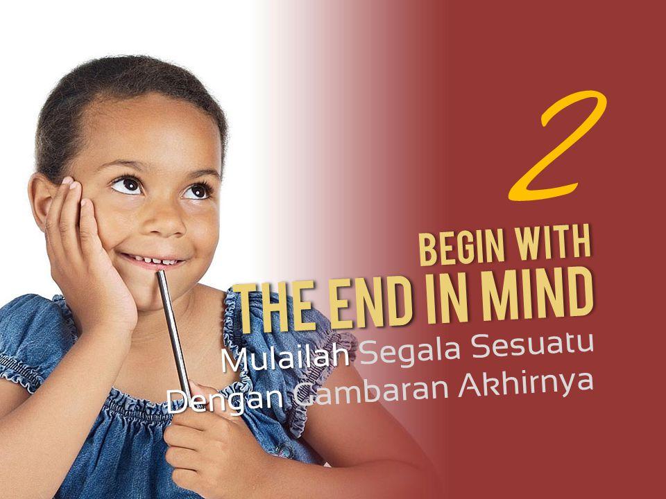 2 Begin With Mulailah Mulailah Segala Sesuatu Dengan Dengan Gambaran Akhirnya The End The End In Mind