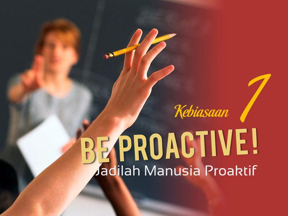 Be Be Proactive ! Jadilah Jadilah Manusia Proaktif 1 Kebiasaan