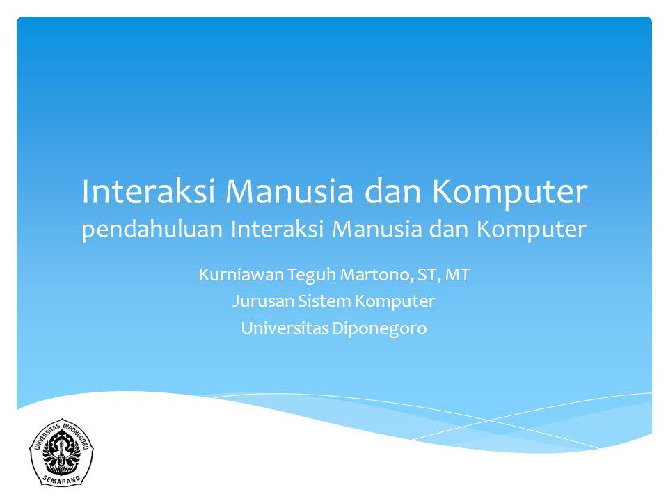 Interaksi Manusia dan Komputer pendahuluan Interaksi Manusia dan Komputer Kurniawan Teguh Martono, ST, MT Jurusan Sistem Komputer Universitas Diponego