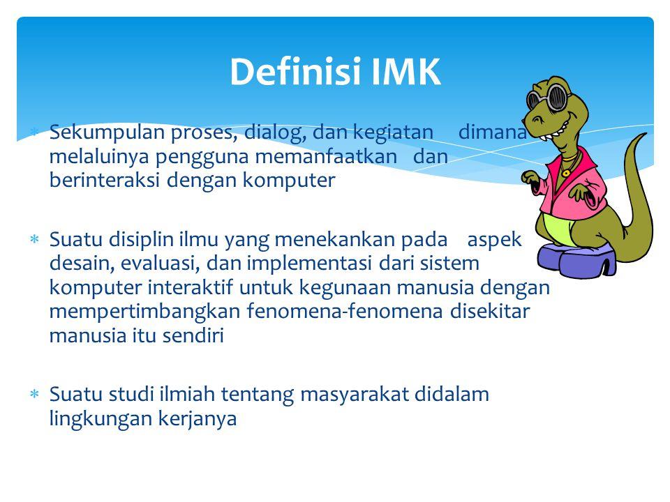 Definisi IMK  Sekumpulan proses, dialog, dan kegiatan dimana melaluinya pengguna memanfaatkan dan berinteraksi dengan komputer  Suatu disiplin ilmu