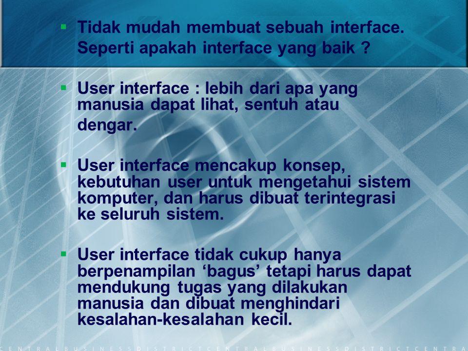   Tidak mudah membuat sebuah interface. Seperti apakah interface yang baik ?   User interface : lebih dari apa yang manusia dapat lihat, sentuh at