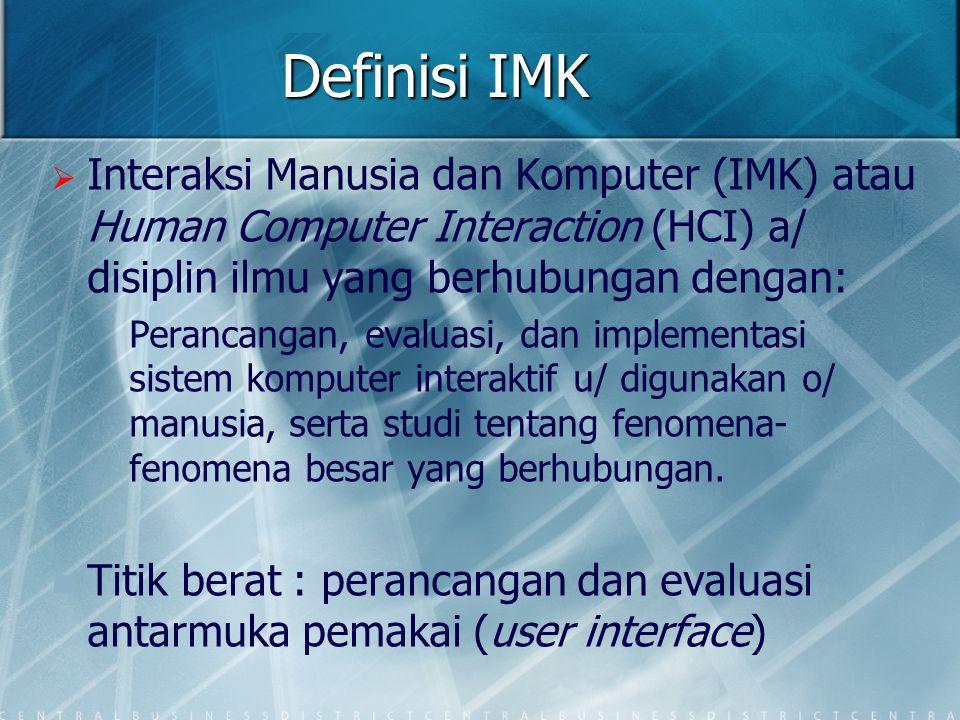 Definisi IMK   Interaksi Manusia dan Komputer (IMK) atau Human Computer Interaction (HCI) a/ disiplin ilmu yang berhubungan dengan: Perancangan, eva