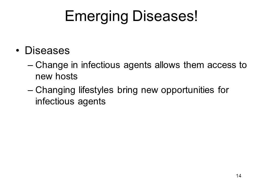 14 Emerging Diseases! Diseases –Change in infectious agents allows them access to new hosts –Changing lifestyles bring new opportunities for infectiou