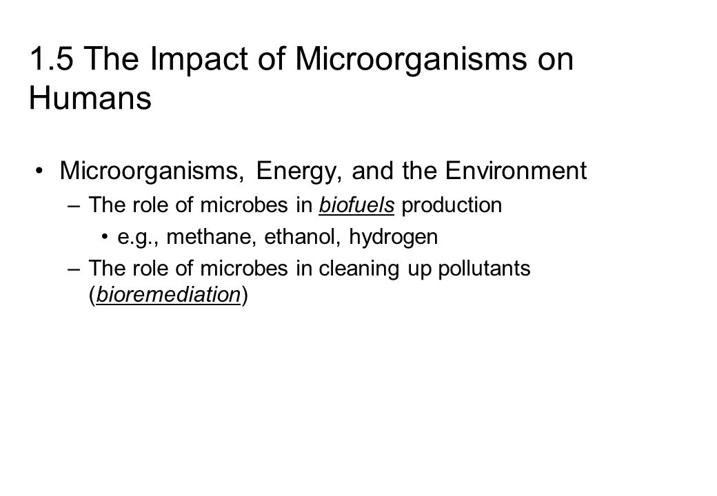 1.5 The Impact of Microorganisms on Humans Microorganisms, Energy, and the Environment –The role of microbes in biofuels production e.g., methane, ethanol, hydrogen –The role of microbes in cleaning up pollutants (bioremediation)