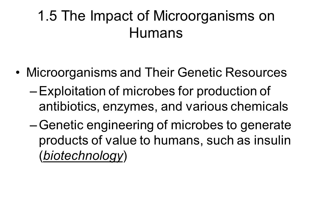 1.5 The Impact of Microorganisms on Humans Microorganisms and Their Genetic Resources –Exploitation of microbes for production of antibiotics, enzymes, and various chemicals –Genetic engineering of microbes to generate products of value to humans, such as insulin (biotechnology)