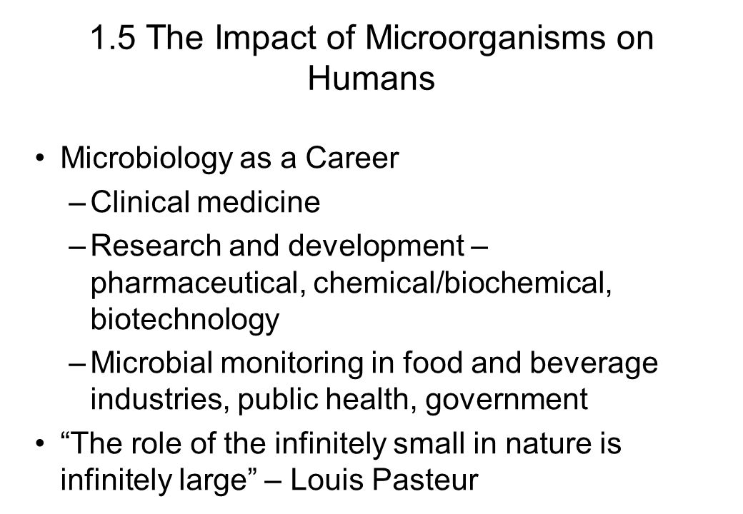 1.5 The Impact of Microorganisms on Humans Microbiology as a Career –Clinical medicine –Research and development – pharmaceutical, chemical/biochemica