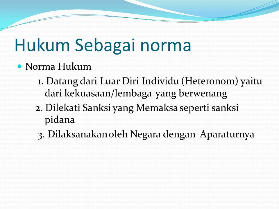 Hukum Sebagai norma Norma Hukum 1. Datang dari Luar Diri Individu (Heteronom) yaitu dari kekuasaan/lembaga yang berwenang 2. Dilekati Sanksi yang Mema