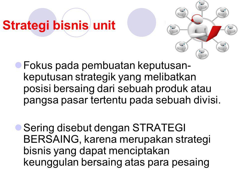 Strategi bisnis unit Fokus pada pembuatan keputusan- keputusan strategik yang melibatkan posisi bersaing dari sebuah produk atau pangsa pasar tertentu