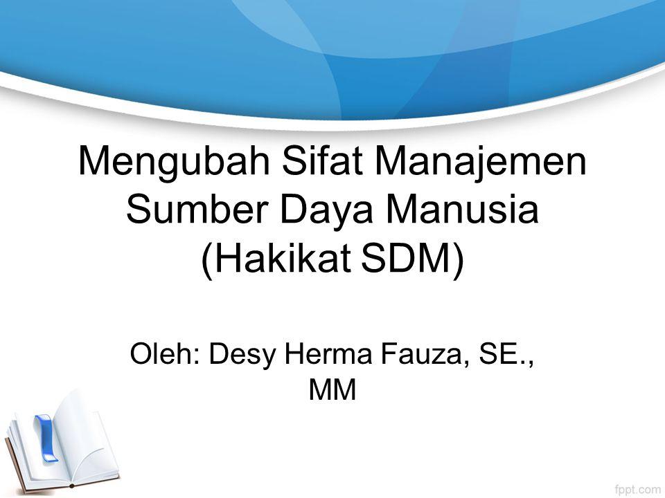 Mengubah Sifat Manajemen Sumber Daya Manusia (Hakikat SDM) Oleh: Desy Herma Fauza, SE., MM