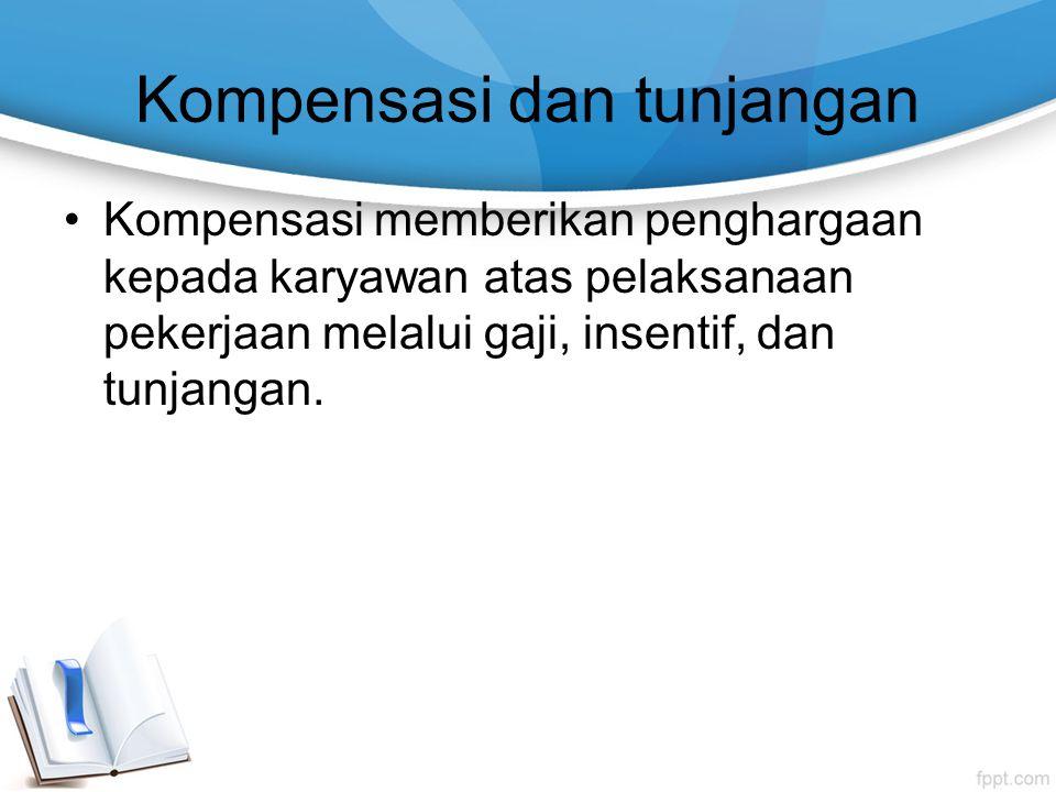 Kompensasi dan tunjangan Kompensasi memberikan penghargaan kepada karyawan atas pelaksanaan pekerjaan melalui gaji, insentif, dan tunjangan.