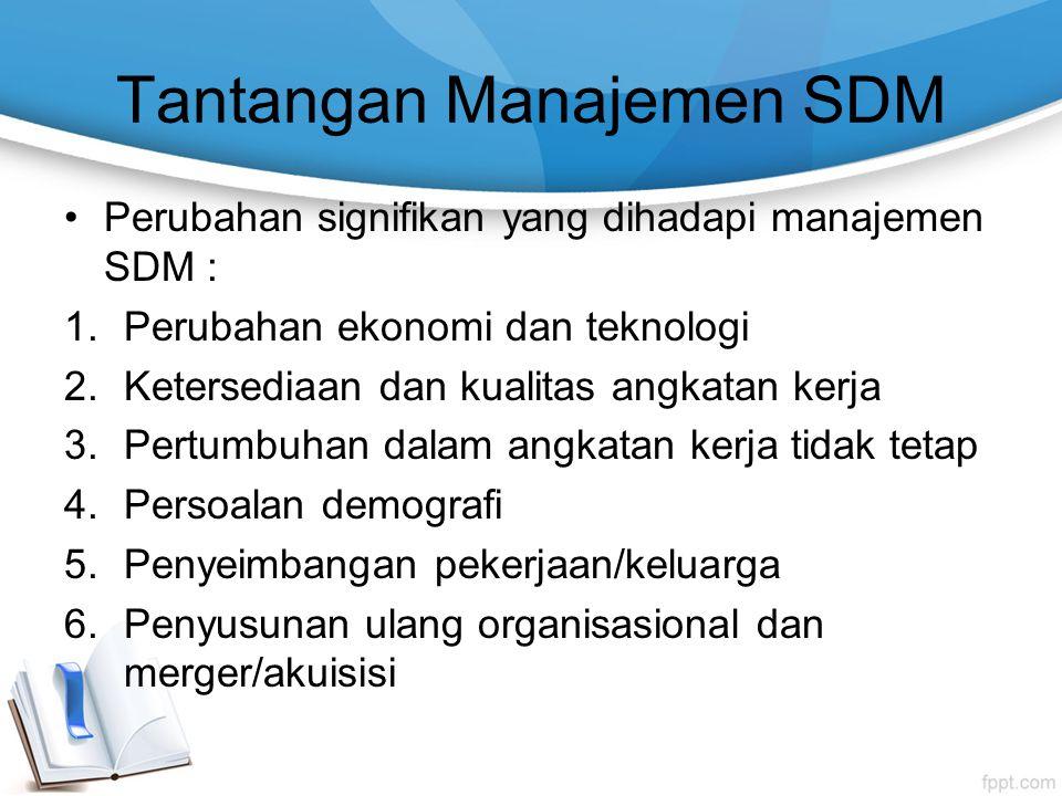 Tantangan Manajemen SDM Perubahan signifikan yang dihadapi manajemen SDM : 1.Perubahan ekonomi dan teknologi 2.Ketersediaan dan kualitas angkatan kerj