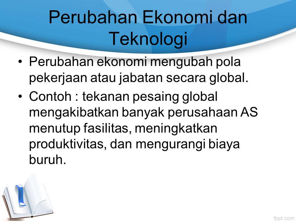 Perubahan Ekonomi dan Teknologi Perubahan ekonomi mengubah pola pekerjaan atau jabatan secara global. Contoh : tekanan pesaing global mengakibatkan ba