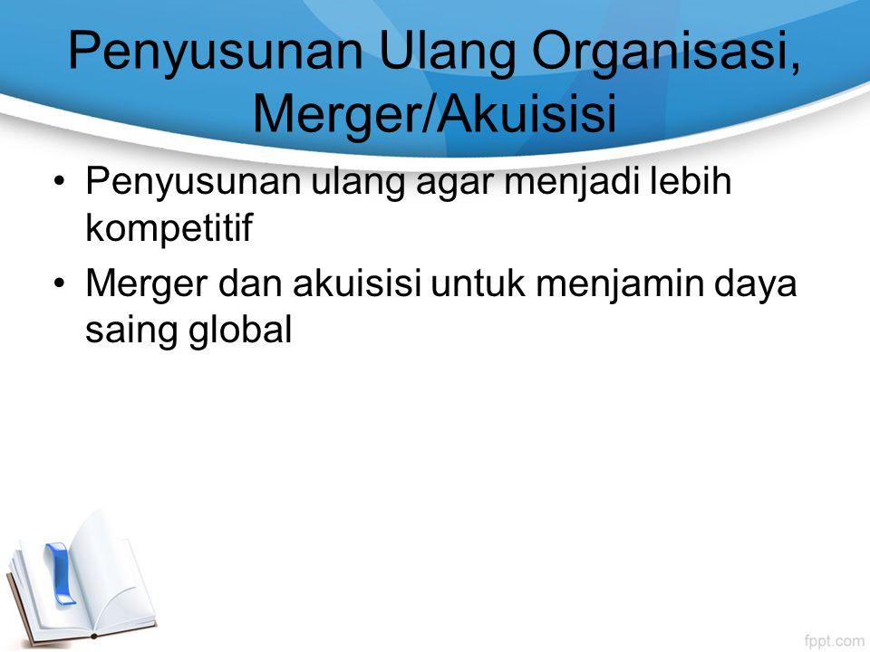 Penyusunan Ulang Organisasi, Merger/Akuisisi Penyusunan ulang agar menjadi lebih kompetitif Merger dan akuisisi untuk menjamin daya saing global