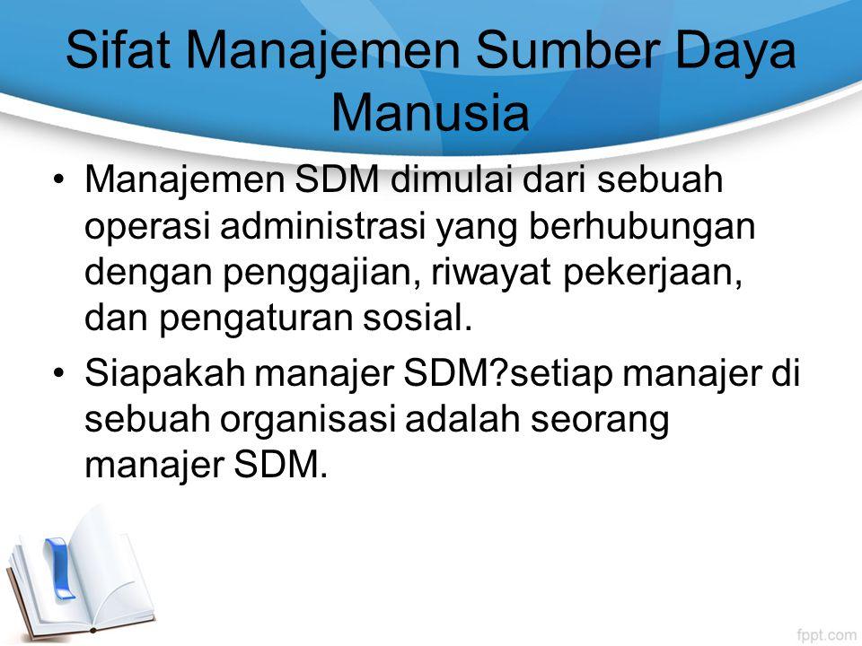 Sifat Manajemen Sumber Daya Manusia Manajemen SDM dimulai dari sebuah operasi administrasi yang berhubungan dengan penggajian, riwayat pekerjaan, dan