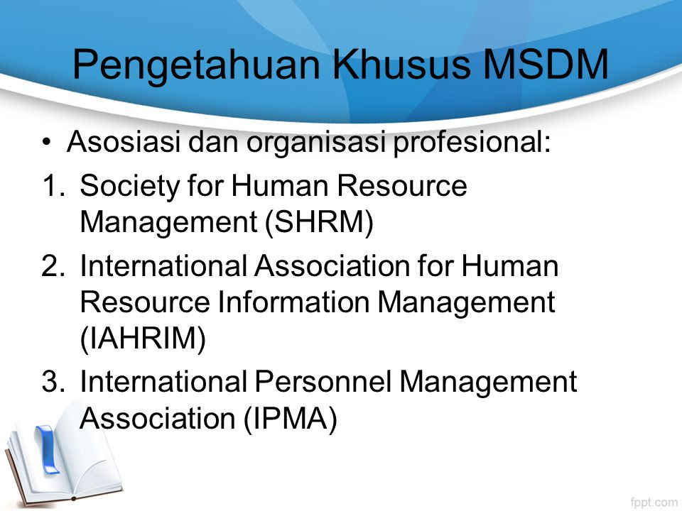 Pengetahuan Khusus MSDM Asosiasi dan organisasi profesional: 1.Society for Human Resource Management (SHRM) 2.International Association for Human Resource Information Management (IAHRIM) 3.International Personnel Management Association (IPMA)