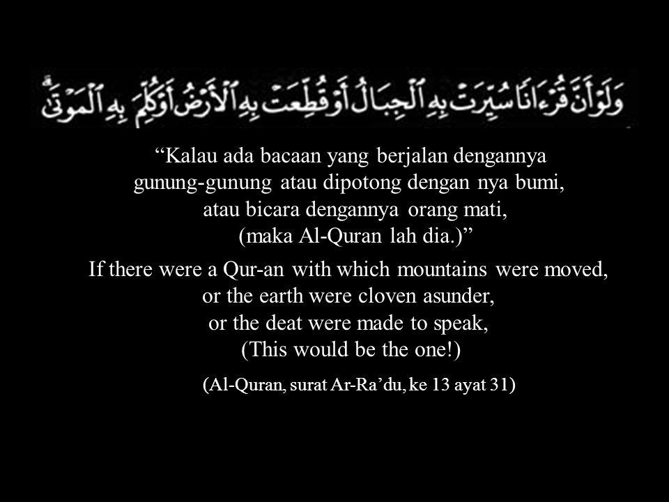 Kalau ada bacaan yang berjalan dengannya gunung-gunung atau dipotong dengan nya bumi, atau bicara dengannya orang mati, (maka Al-Quran lah dia.) If there were a Qur-an with which mountains were moved, or the earth were cloven asunder, or the deat were made to speak, (This would be the one!) (Al-Quran, surat Ar-Ra'du, ke 13 ayat 31)