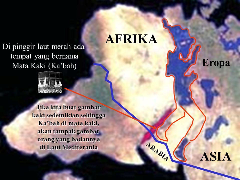 Di pinggir laut merah ada tempat yang bernama Mata Kaki (Ka'bah) Jika kita buat gambar kaki sedemikian sehingga Ka'bah di mata kaki, akan tampak gambar orang yang badannya di Laut Mediterania AFRIKA ASIA ARABIA Eropa