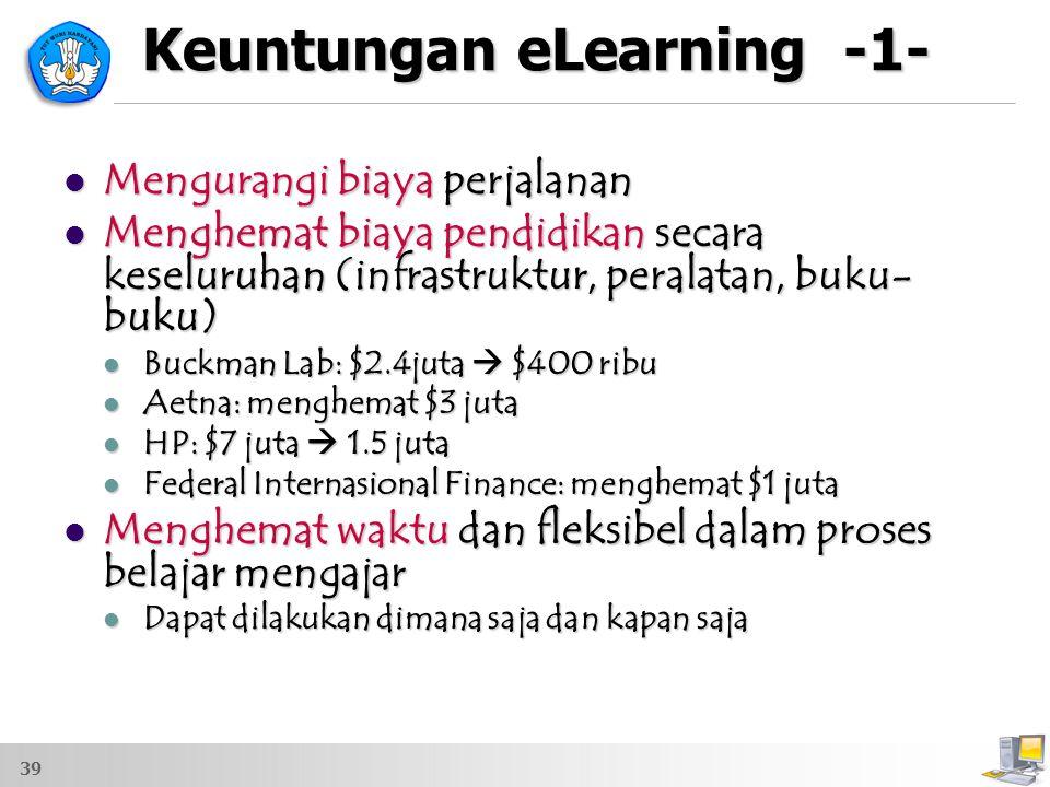 Keuntungan eLearning -1- Mengurangi biaya perjalanan Mengurangi biaya perjalanan Menghemat biaya pendidikan secara keseluruhan (infrastruktur, peralat