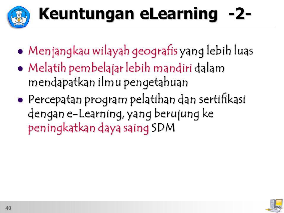 Keuntungan eLearning -2- Menjangkau wilayah geografis yang lebih luas Menjangkau wilayah geografis yang lebih luas Melatih pembelajar lebih mandiri da