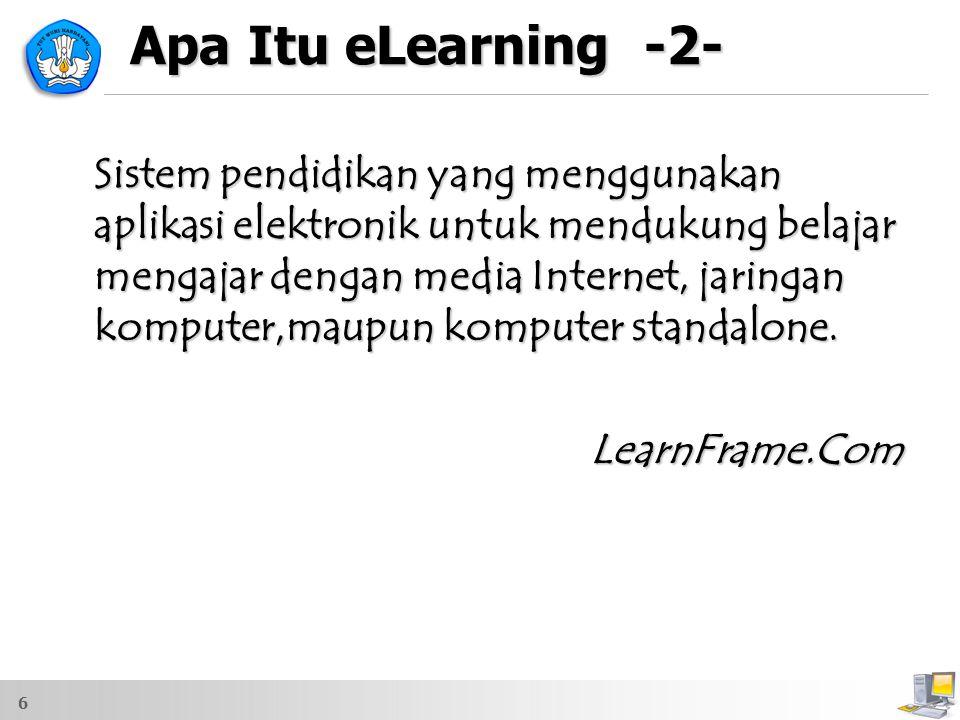 6 Apa Itu eLearning -2- Sistem pendidikan yang menggunakan aplikasi elektronik untuk mendukung belajar mengajar dengan media Internet, jaringan komput