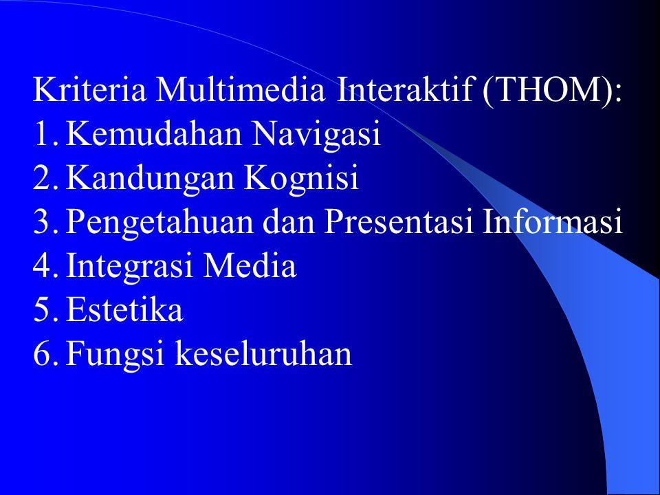 Kriteria Multimedia Interaktif (THOM): 1.Kemudahan Navigasi 2.Kandungan Kognisi 3.Pengetahuan dan Presentasi Informasi 4.Integrasi Media 5.Estetika 6.Fungsi keseluruhan