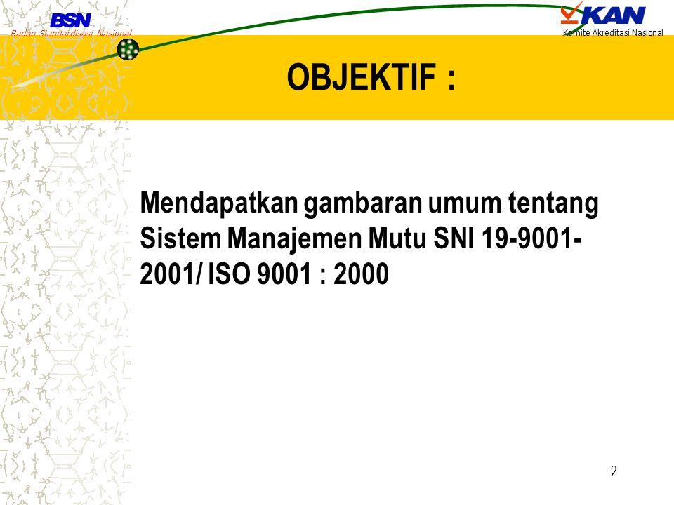 Badan Standardisasi Nasional Komite Akreditasi Nasional 2 OBJEKTIF : Mendapatkan gambaran umum tentang Sistem Manajemen Mutu SNI 19-9001- 2001/ ISO 90