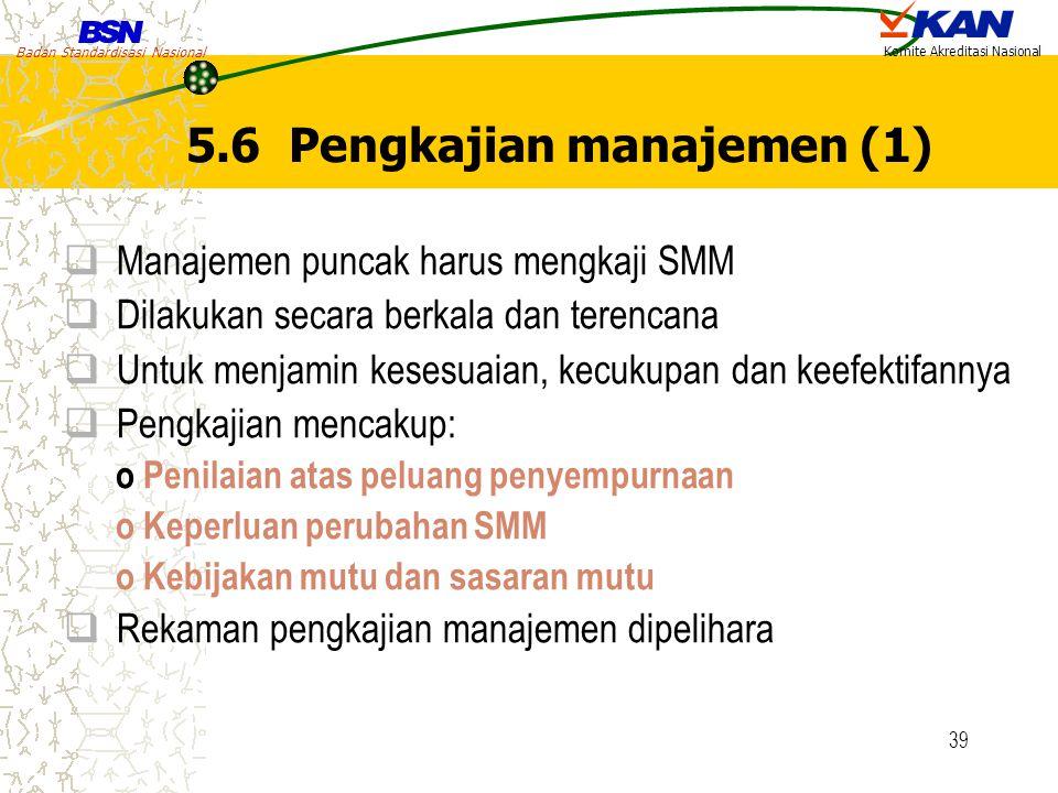 Badan Standardisasi Nasional Komite Akreditasi Nasional 39 5.6 Pengkajian manajemen (1)  Manajemen puncak harus mengkaji SMM  Dilakukan secara berka