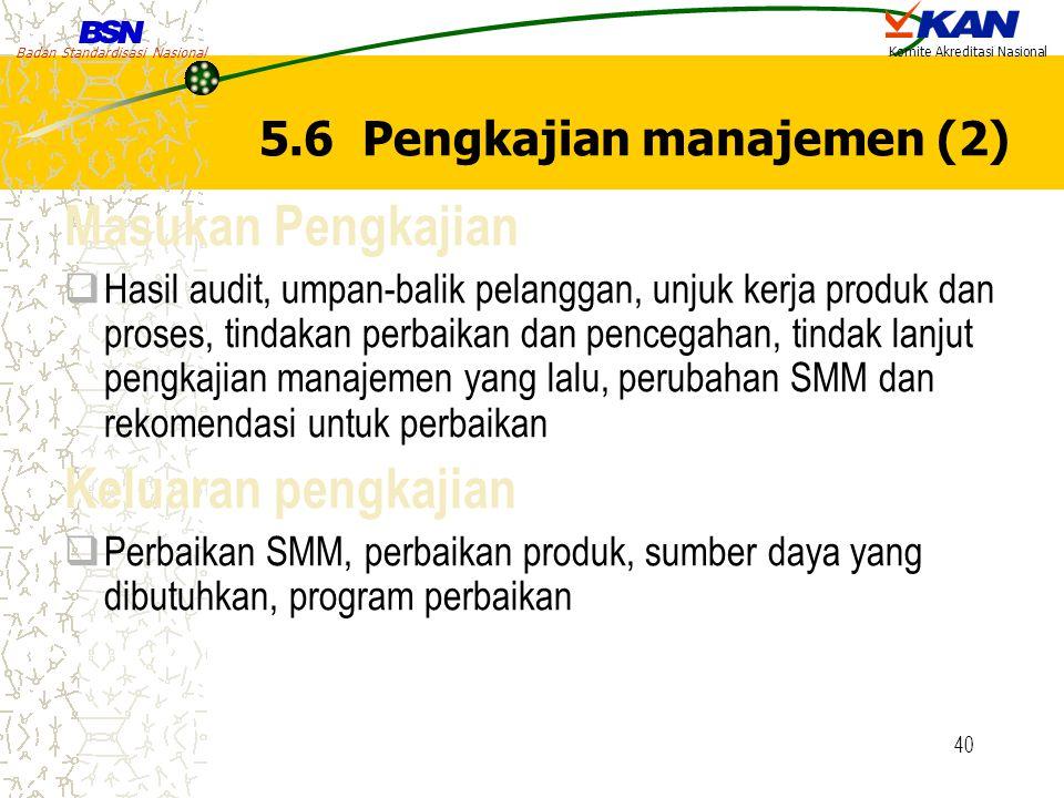Badan Standardisasi Nasional Komite Akreditasi Nasional 40 5.6 Pengkajian manajemen (2) Masukan Pengkajian  Hasil audit, umpan-balik pelanggan, unjuk