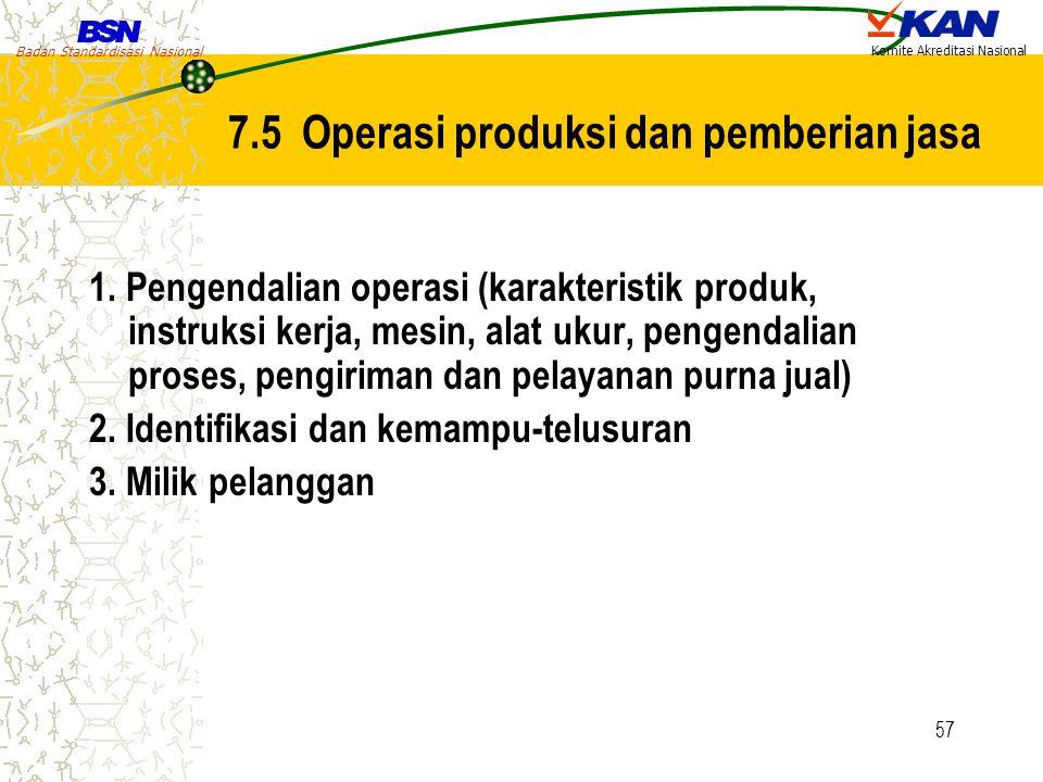 Badan Standardisasi Nasional Komite Akreditasi Nasional 57 7.5 Operasi produksi dan pemberian jasa 1. Pengendalian operasi (karakteristik produk, inst