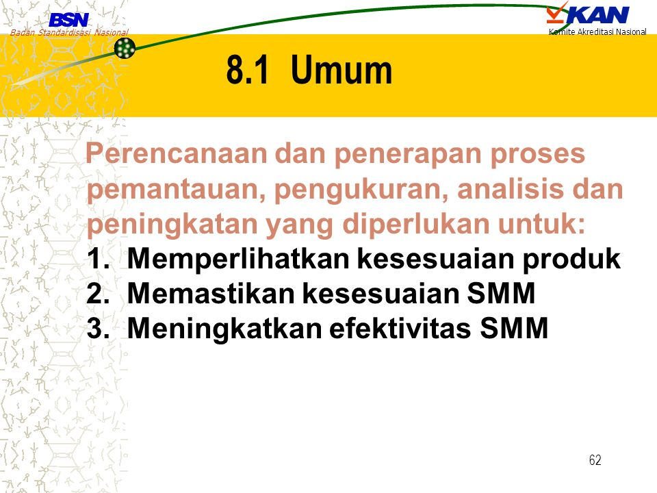 Badan Standardisasi Nasional Komite Akreditasi Nasional 62 8.1 Umum Perencanaan dan penerapan proses pemantauan, pengukuran, analisis dan peningkatan