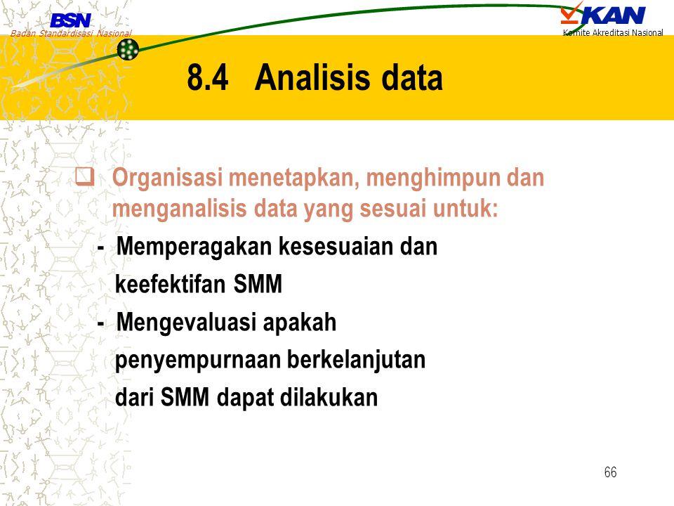 Badan Standardisasi Nasional Komite Akreditasi Nasional 66 8.4 Analisis data  Organisasi menetapkan, menghimpun dan menganalisis data yang sesuai unt