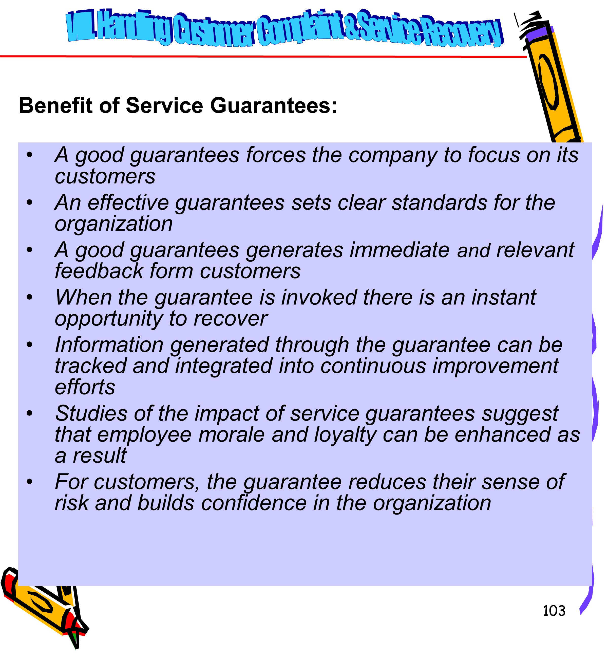 103 A good guarantees forces the company to focus on its customers An effective guarantees sets clear standards for the organization A good guarantees generates immediate and relevant feedback form customers When the guarantee is invoked there is an instant opportunity to recover Information generated through the guarantee can be tracked and integrated into continuous improvement efforts Studies of the impact of service guarantees suggest that employee morale and loyalty can be enhanced as a result For customers, the guarantee reduces their sense of risk and builds confidence in the organization Benefit of Service Guarantees: