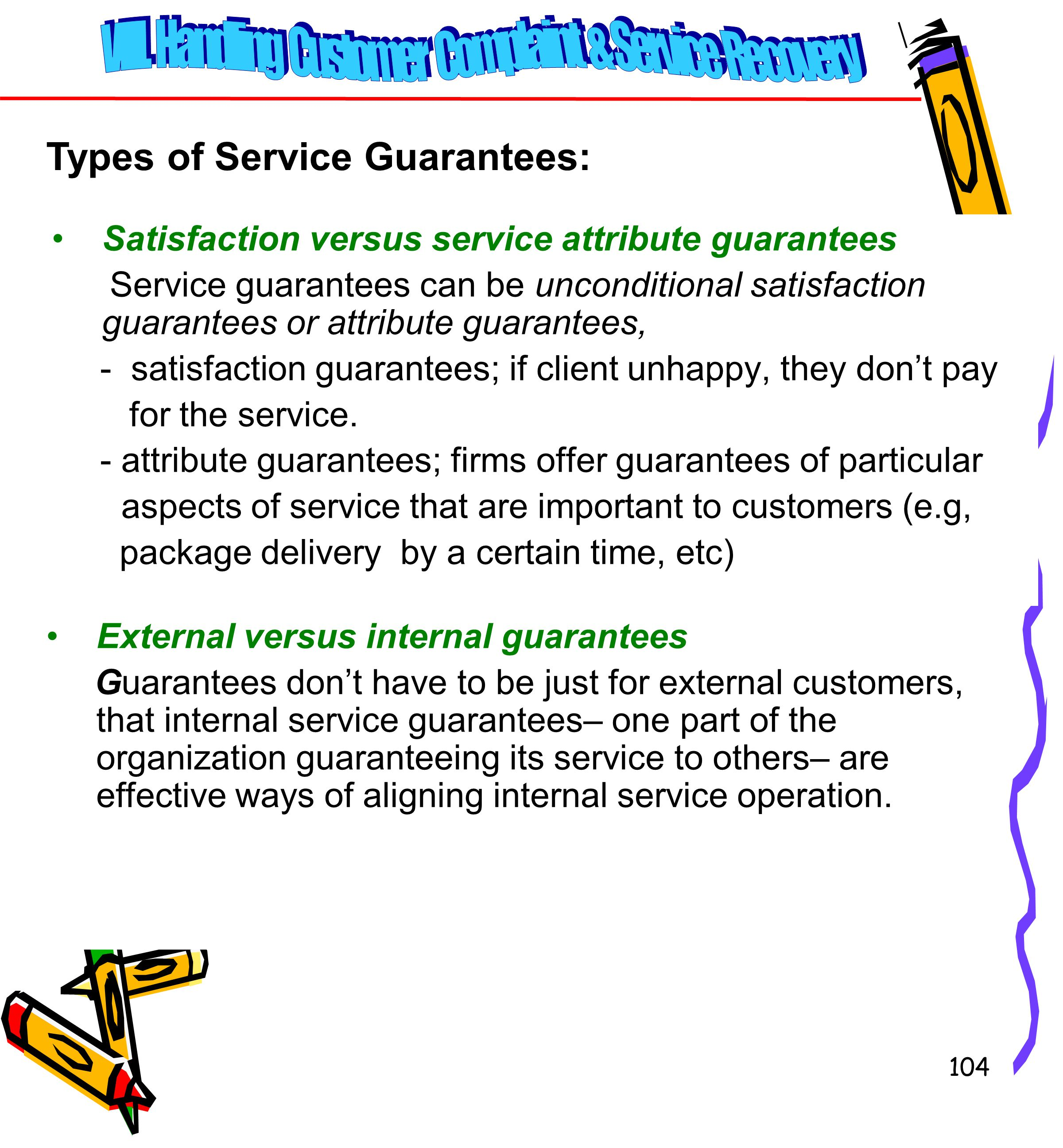 104 Satisfaction versus service attribute guarantees Service guarantees can be unconditional satisfaction guarantees or attribute guarantees, - satisfaction guarantees; if client unhappy, they don't pay for the service.