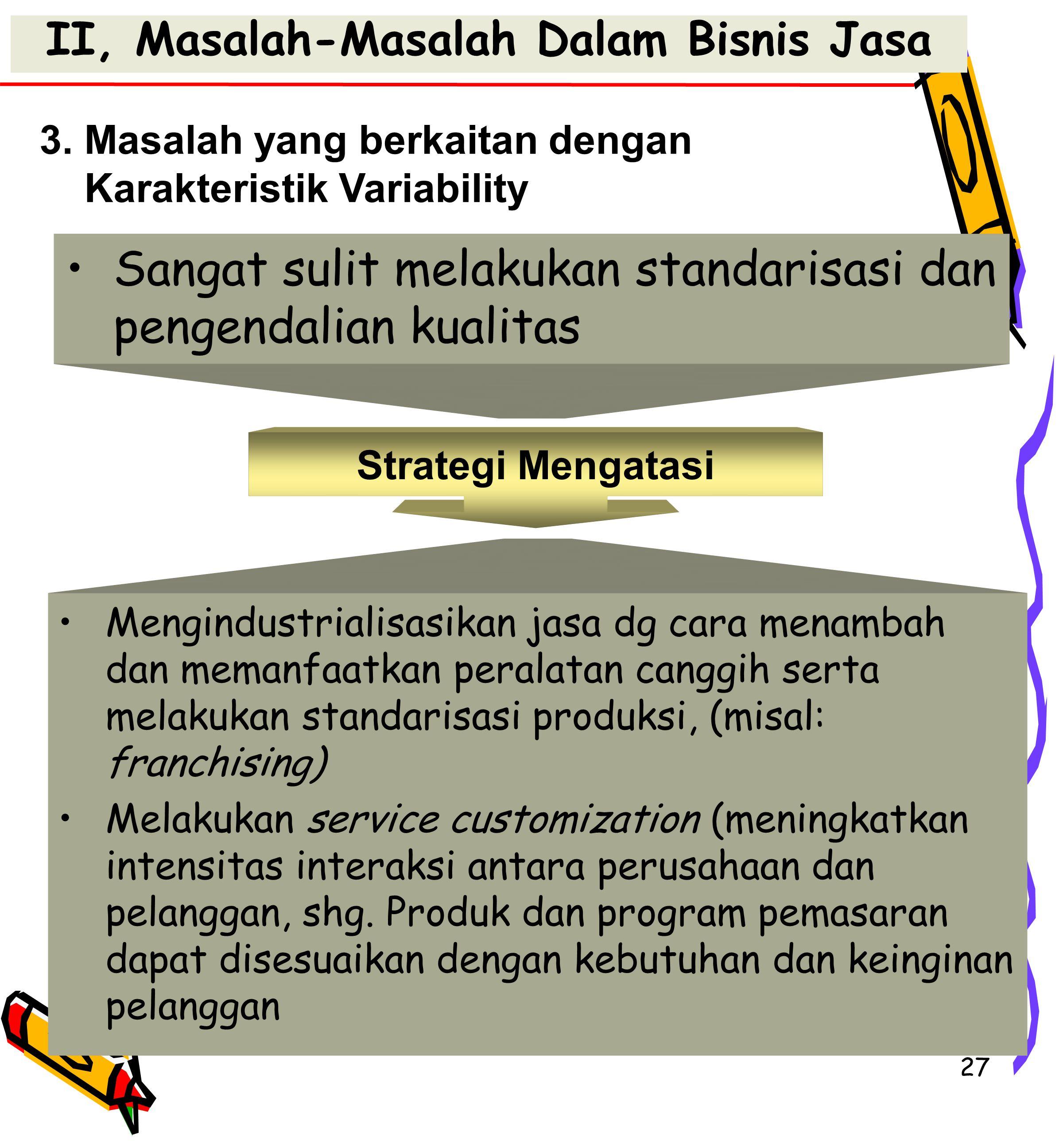 27 II, Masalah-Masalah Dalam Bisnis Jasa Sangat sulit melakukan standarisasi dan pengendalian kualitas 3.