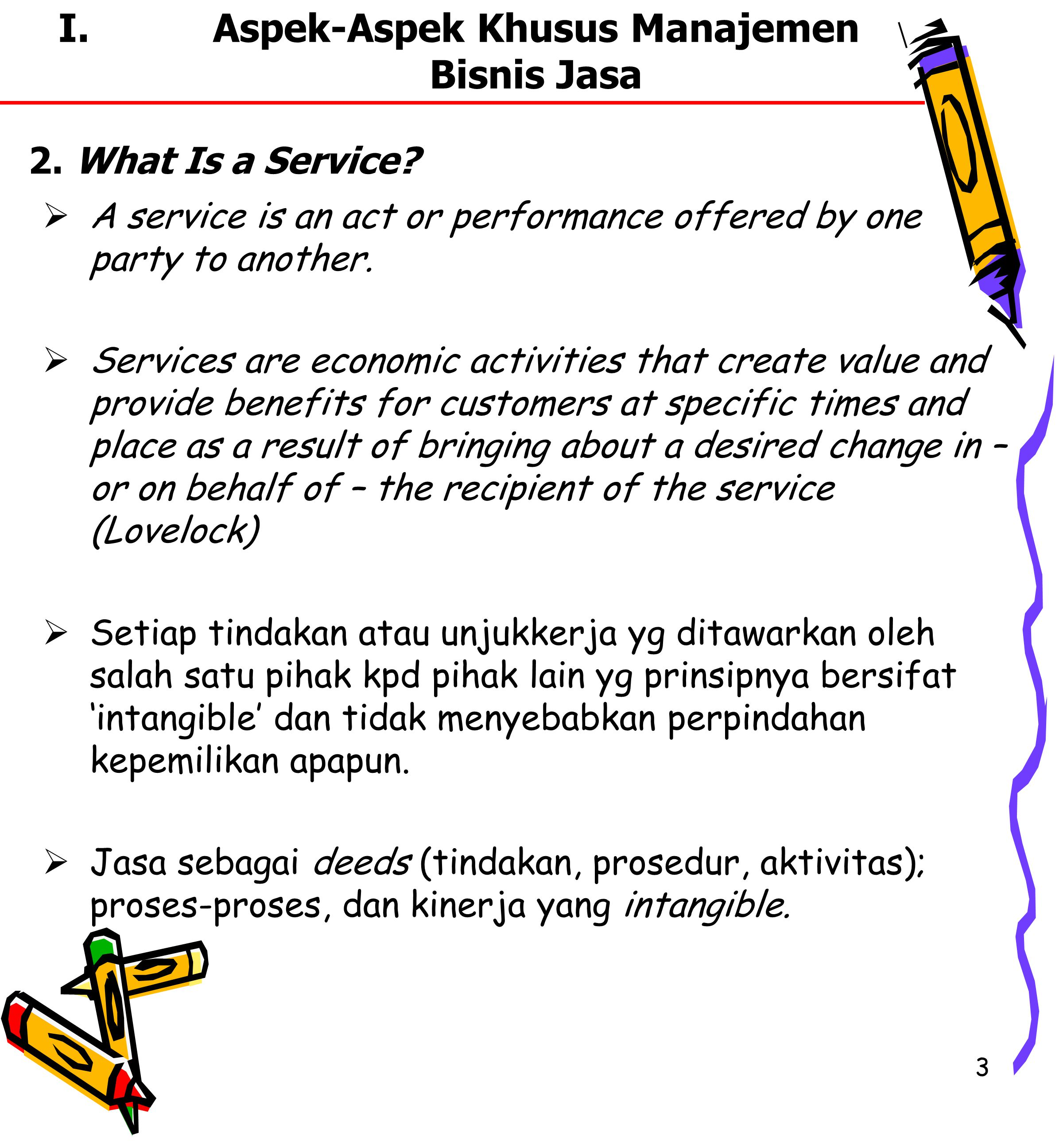 3 I.Aspek-Aspek Khusus Manajemen Bisnis Jasa  A service is an act or performance offered by one party to another.  Services are economic activities