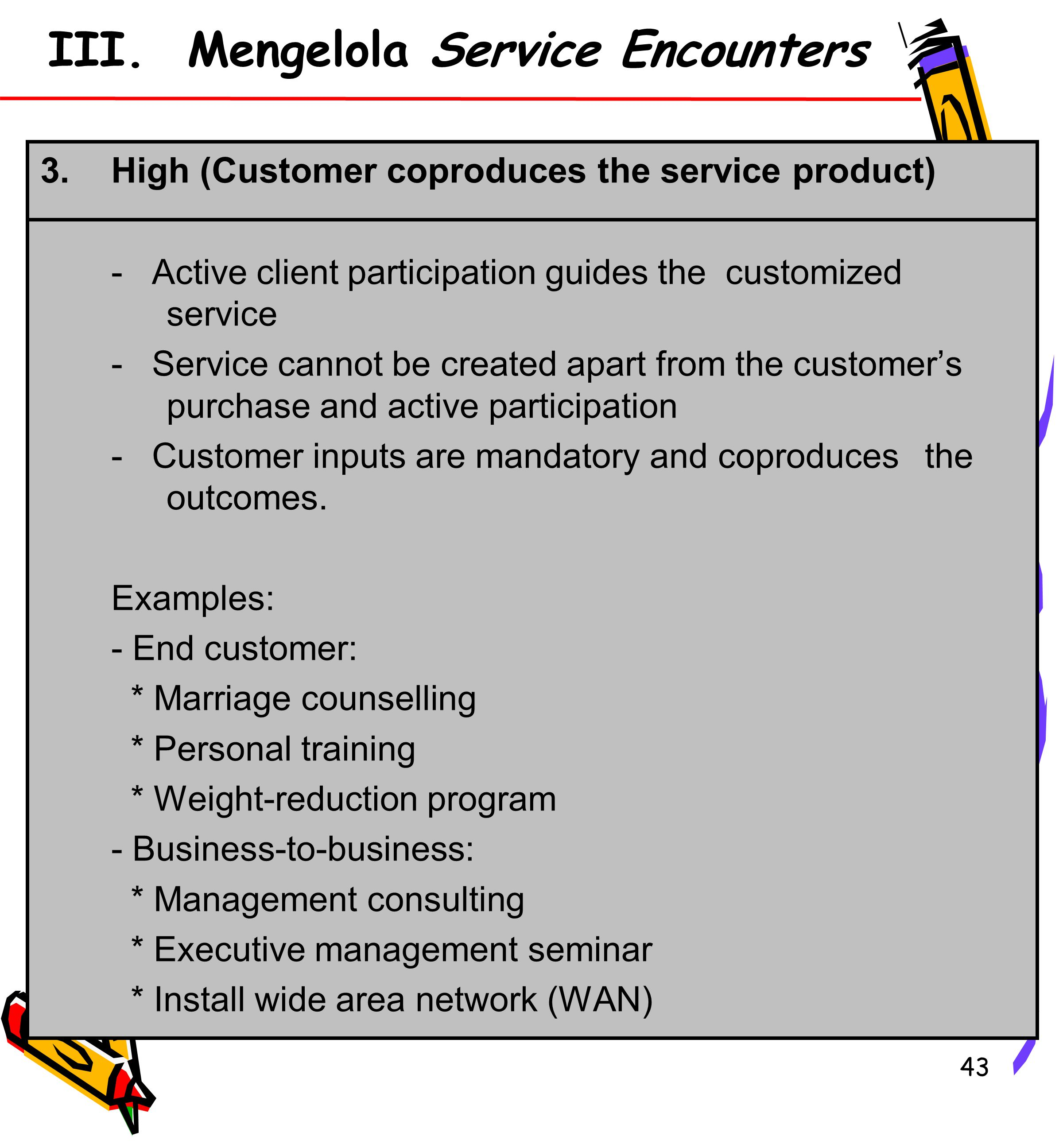 43 III. Mengelola Service Encounters 3.High (Customer coproduces the service product) - Active client participation guides the customized service - Se