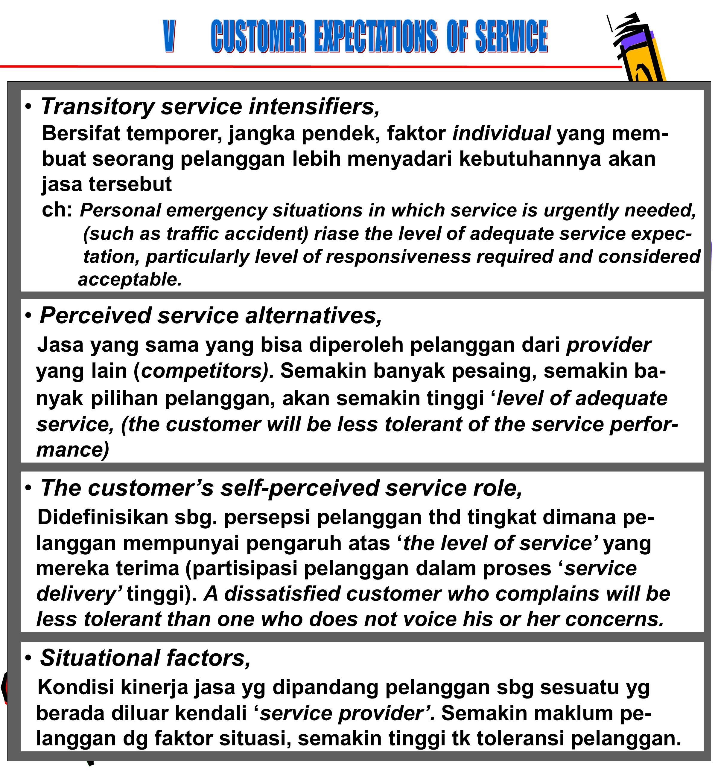 63 Transitory service intensifiers, Bersifat temporer, jangka pendek, faktor individual yang mem- buat seorang pelanggan lebih menyadari kebutuhannya akan jasa tersebut ch: Personal emergency situations in which service is urgently needed, (such as traffic accident) riase the level of adequate service expec- tation, particularly level of responsiveness required and considered acceptable.