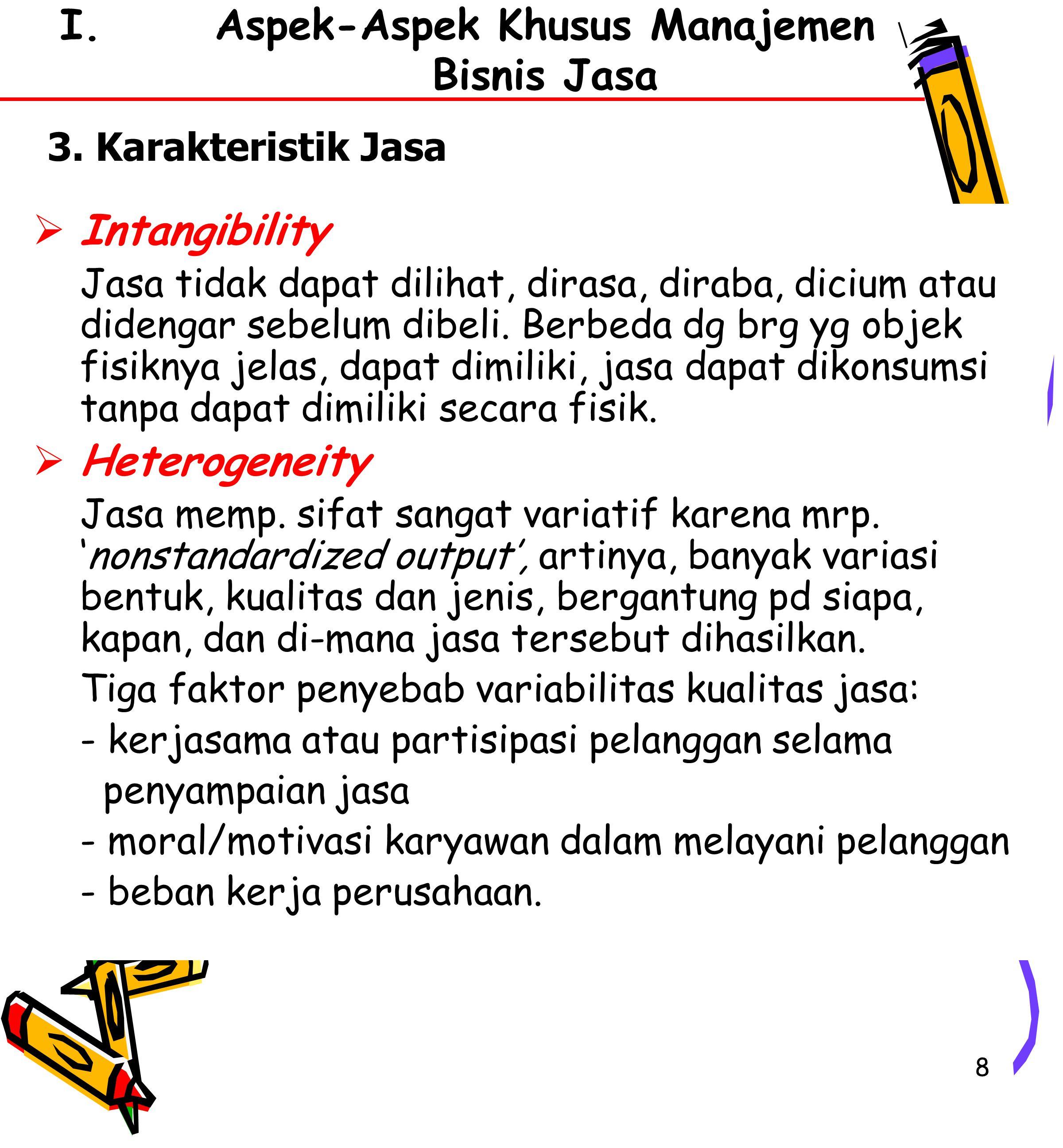 8 I.Aspek-Aspek Khusus Manajemen Bisnis Jasa  Intangibility Jasa tidak dapat dilihat, dirasa, diraba, dicium atau didengar sebelum dibeli.