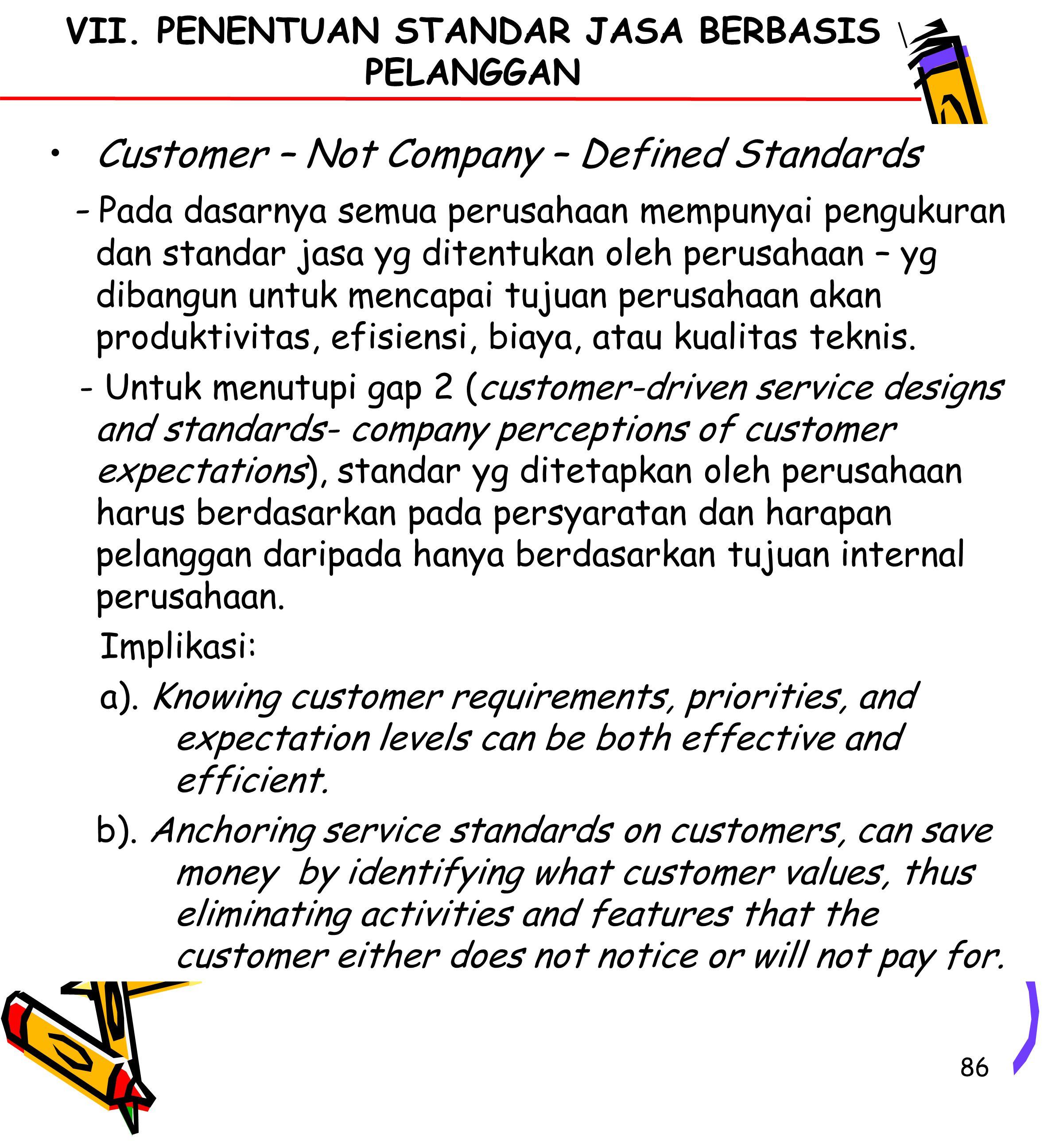 86 Customer – Not Company – Defined Standards - Pada dasarnya semua perusahaan mempunyai pengukuran dan standar jasa yg ditentukan oleh perusahaan – yg dibangun untuk mencapai tujuan perusahaan akan produktivitas, efisiensi, biaya, atau kualitas teknis.