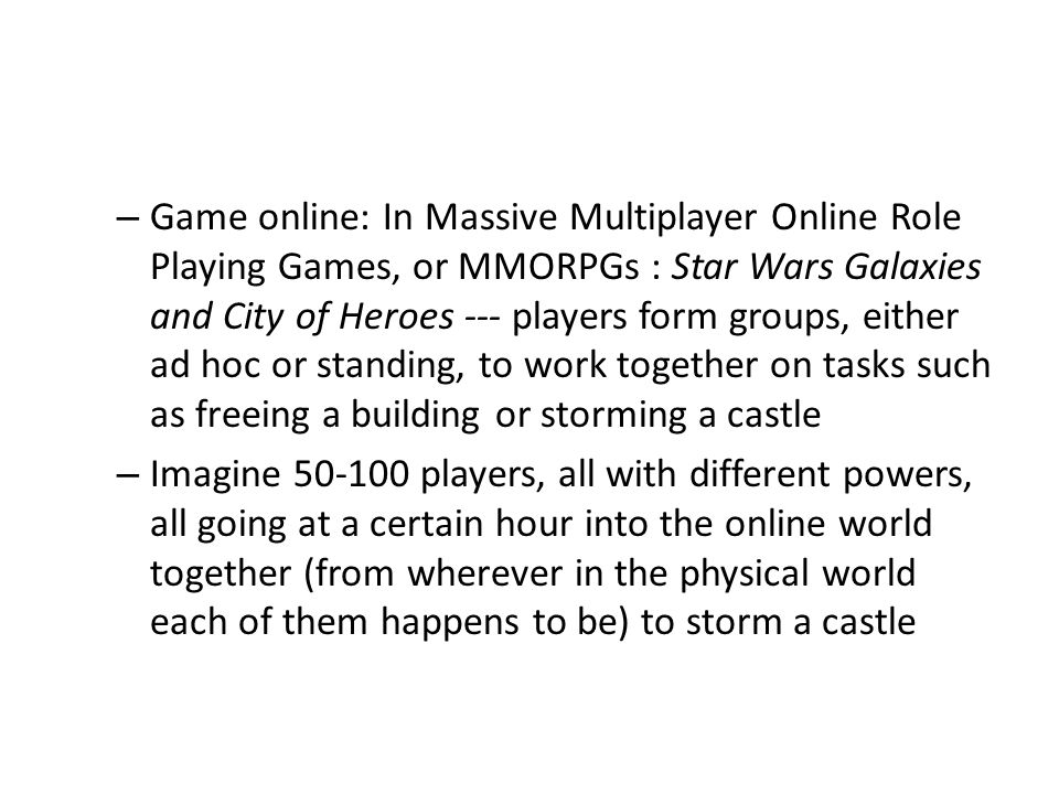 – Game online: In Massive Multiplayer Online Role Playing Games, or MMORPGs : Star Wars Galaxies and City of Heroes --- players form groups, either ad