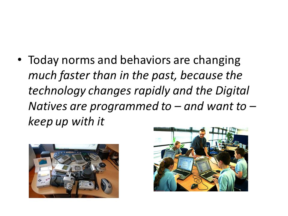 Today norms and behaviors are changing much faster than in the past, because the technology changes rapidly and the Digital Natives are programmed to