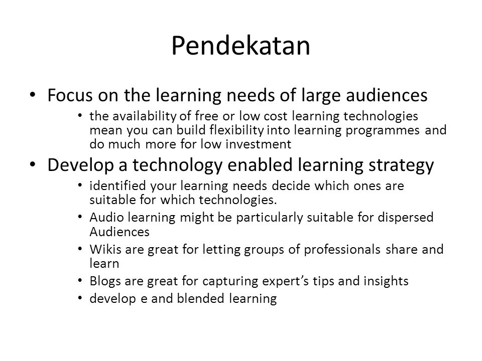 Pendekatan Focus on the learning needs of large audiences the availability of free or low cost learning technologies mean you can build flexibility in