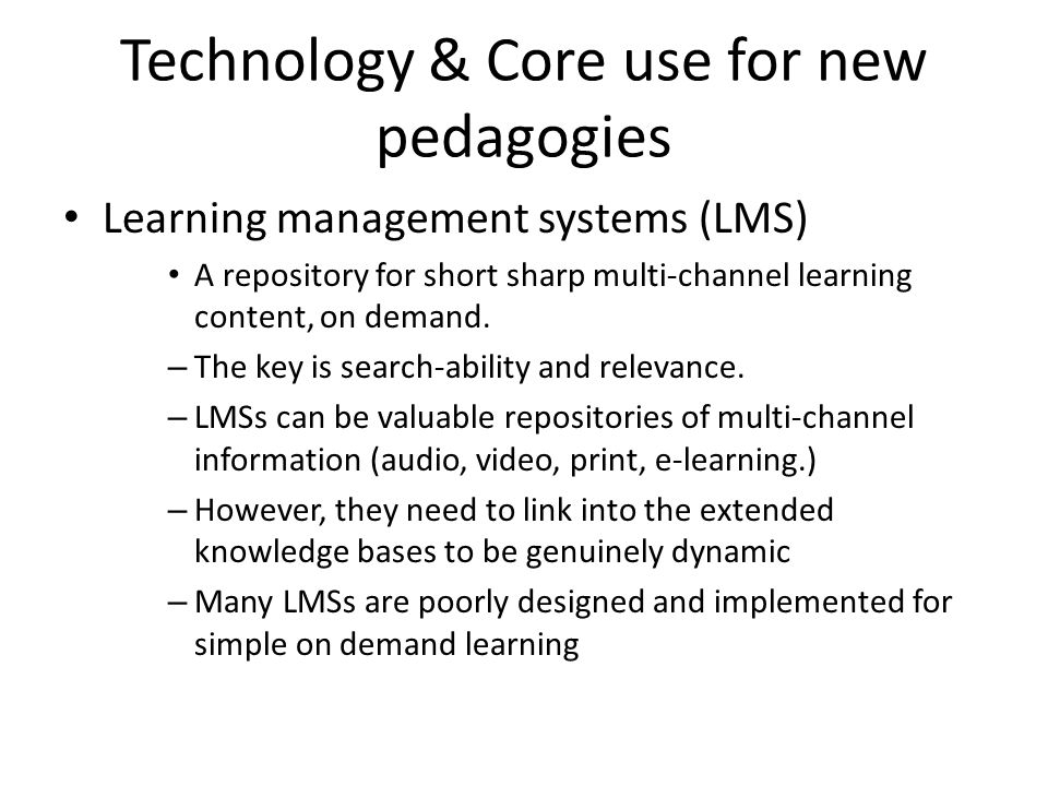Technology & Core use for new pedagogies Learning management systems (LMS) A repository for short sharp multi-channel learning content, on demand. – T