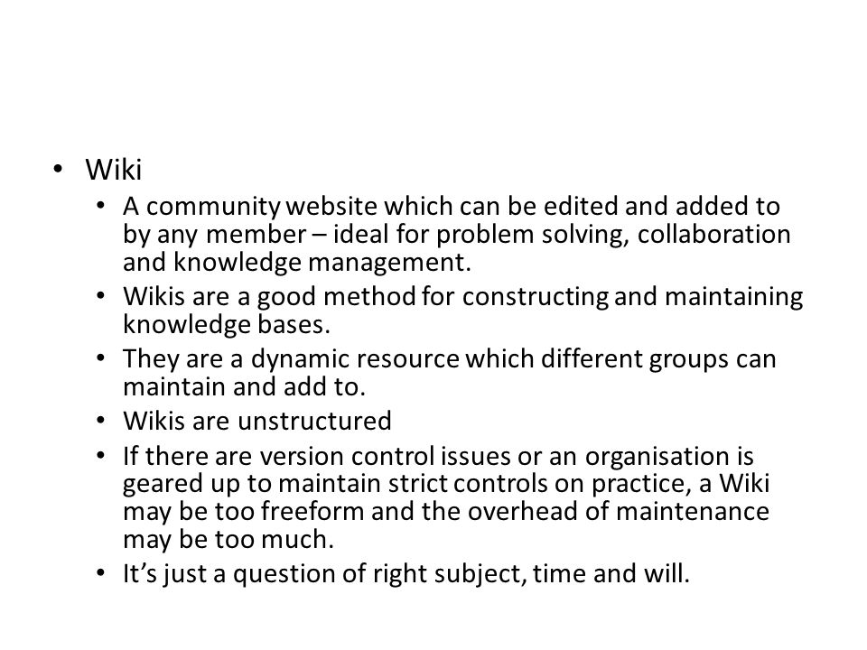 Wiki A community website which can be edited and added to by any member – ideal for problem solving, collaboration and knowledge management. Wikis are
