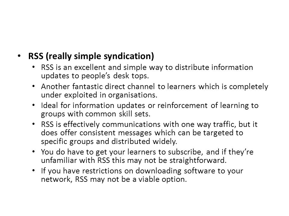 RSS (really simple syndication) RSS is an excellent and simple way to distribute information updates to people's desk tops. Another fantastic direct c